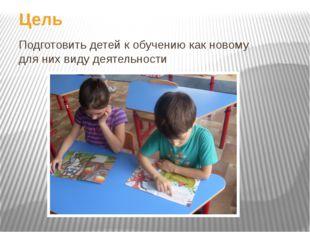 Цель Подготовить детей к обучению как новому для них виду деятельности