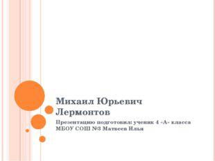 Михаил Юрьевич Лермонтов Презентацию подготовил: ученик 4 «А» класса МБОУ СОШ