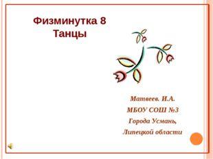 Физминутка 8 Танцы Матвеев. И.А. МБОУ СОШ №3 Города Усмань, Липецкой области