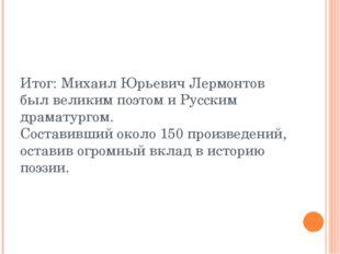 Итог: Михаил Юрьевич Лермонтов был великим поэтом и Русским драматургом. Сост