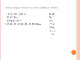 Реши примеры и узнаешь в каком месяце умер Лермонтов (100-90)-(2х2)= 6-И 12х