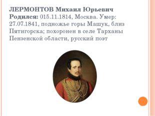 ЛЕРМОНТОВ Михаил Юрьевич Родился:015.11.1814, Москва. Умер: 27.07.1841, подн