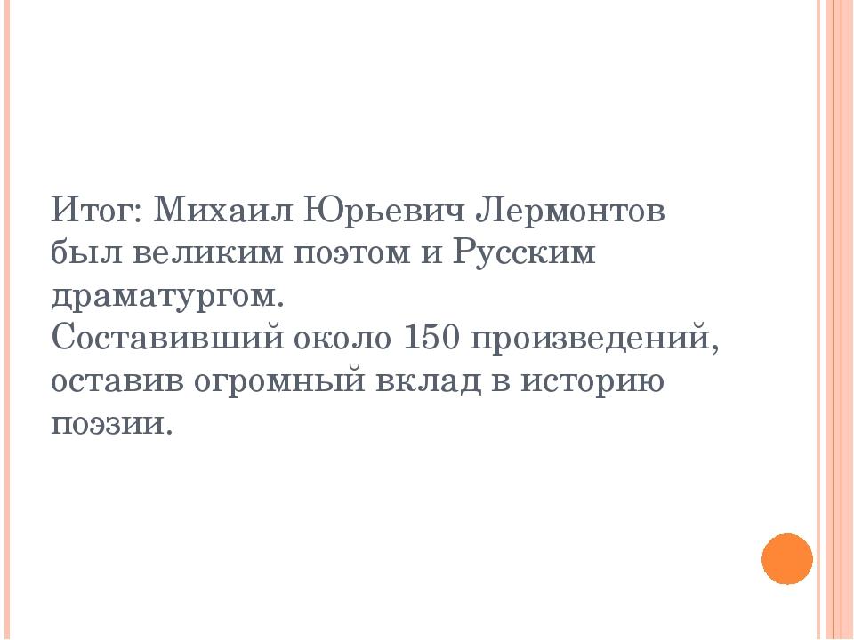 Итог: Михаил Юрьевич Лермонтов был великим поэтом и Русским драматургом. Сост...