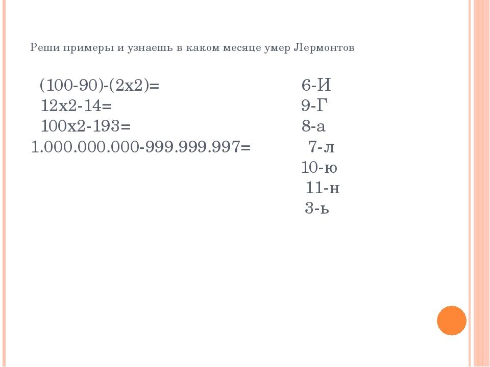 Реши примеры и узнаешь в каком месяце умер Лермонтов (100-90)-(2х2)= 6-И 12х...