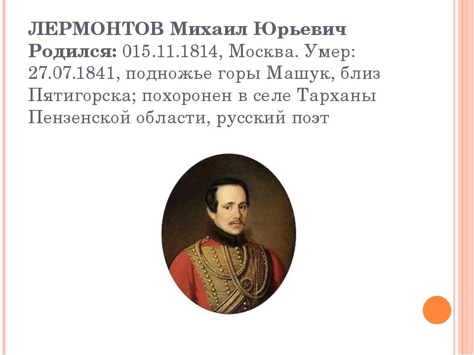 ЛЕРМОНТОВ Михаил Юрьевич Родился:015.11.1814, Москва. Умер: 27.07.1841, подн...