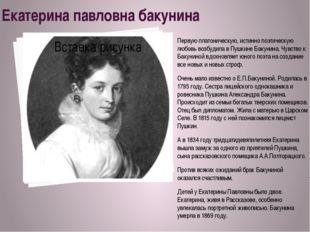 Екатерина павловна бакунина Первую платоническую, истинно поэтическую любовь