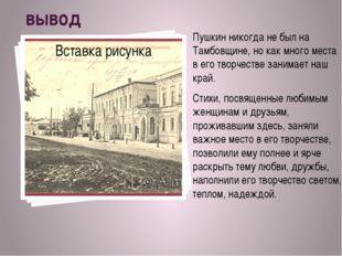 вывод Пушкин никогда не был на Тамбовщине, но как много места в его творч
