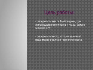 Цель работы:  - определить места Тамбовщины, где жили родственники поэта и л