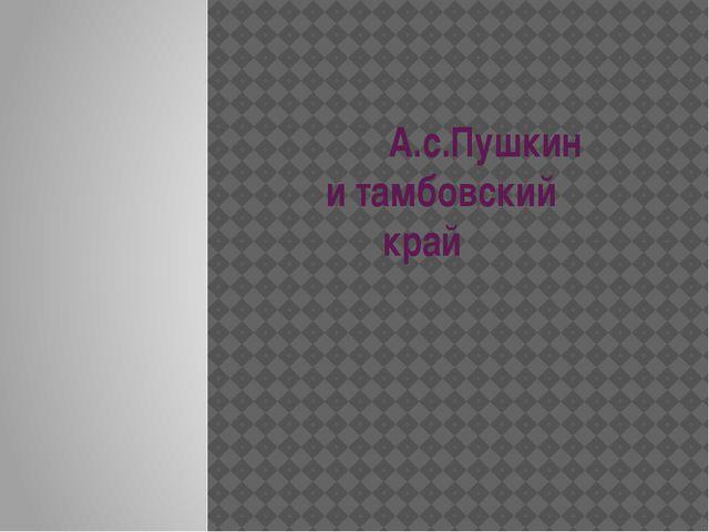 А.с.Пушкин и тамбовский  край