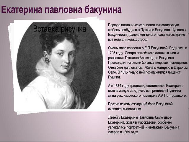 Екатерина павловна бакунина Первую платоническую, истинно поэтическую любовь...