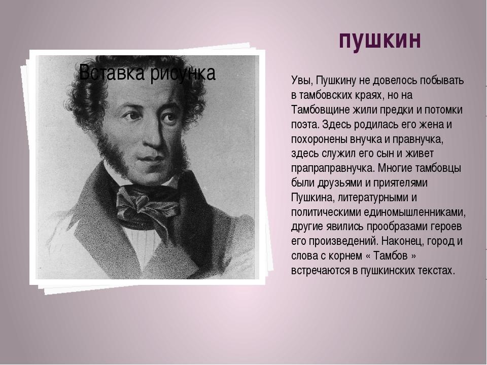 пушкин Увы, Пушкину не довелось побывать в тамбовских краях, но на Тамбовщи...