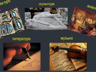 скульптуре живописи литературе музыке В архитектуре