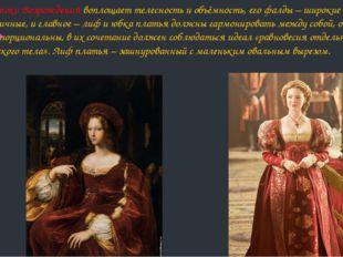Платье эпохи Возрождения воплощает телесность и объёмность, его фалды – широк