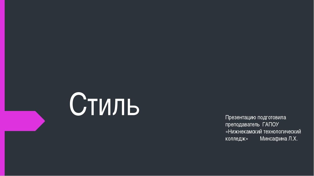 Стиль Презентацию подготовила преподаватель ГАПОУ «Нижнекамский технологическ...
