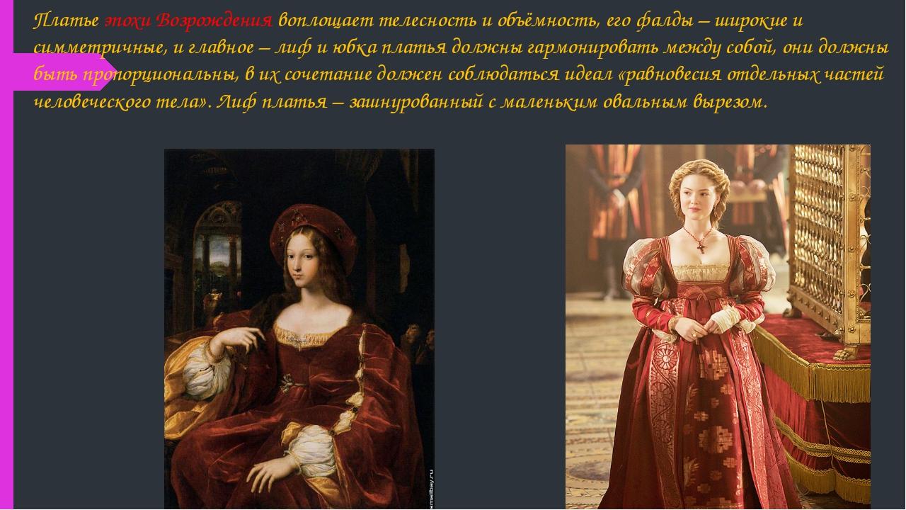 Платье эпохи Возрождения воплощает телесность и объёмность, его фалды – широк...