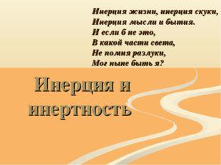 Инерция и инертность Инерция жизни, инерция скуки, Инерция мысли и бытия. И е
