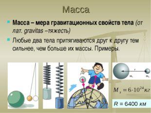 Масса Масса – мера гравитационных свойств тела (от лат. gravitas –тяжесть) Лю