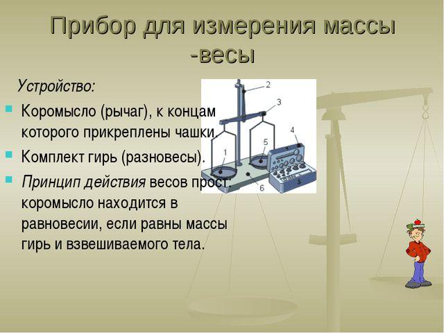 Прибор для измерения массы -весы Устройство: Коромысло (рычаг), к концам кото...
