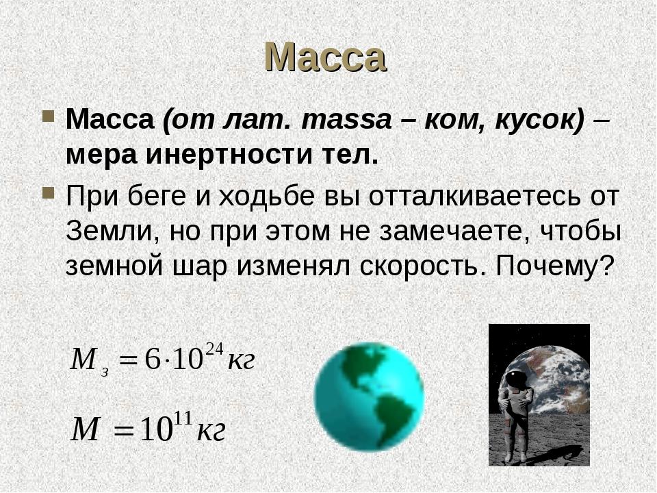 Масса Масса (от лат. massa – ком, кусок) – мера инертности тел. При беге и хо...