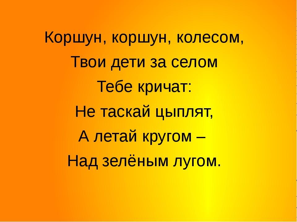 Коршун, коршун, колесом, Твои дети за селом Тебе кричат: Не таскай цыплят, А...