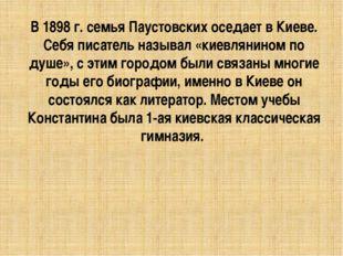 В 1898 г. семья Паустовских оседает в Киеве. Себя писатель называл «киевлянин