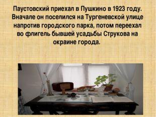 Паустовский приехал в Пушкино в 1923 году. Вначале он поселился на Тургеневск