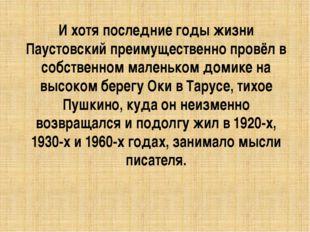 И хотя последние годы жизни Паустовский преимущественно провёл в собственном