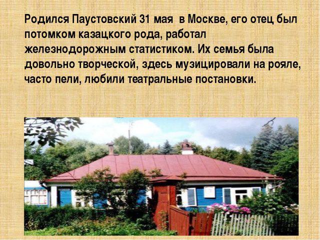 Родился Паустовский 31 мая в Москве, его отец был потомком казацкого рода, ра...