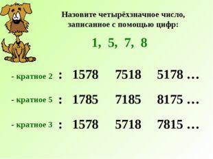 Назовите четырёхзначное число, записанное с помощью цифр: 1, 5, 7, 8 : 1578 -