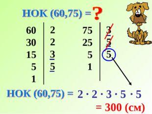 60 30 15 5 1 2 2 3 5 75 25 5 1 3 5 5 2 · 2 · 3 · 5 = 300 (см) · 5