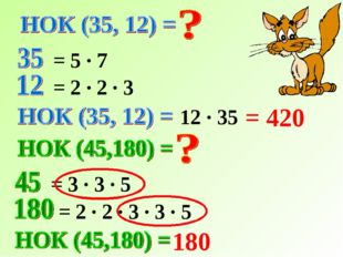 = 5 · 7 = 2 · 2 · 3 12 · 35 = 420 = 3 · 3 · 5 = 2 · 2 · 3 · 3 · 5 180