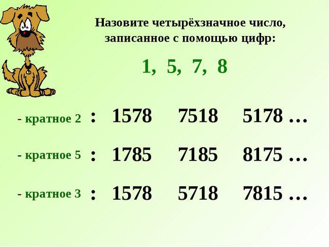 Назовите четырёхзначное число, записанное с помощью цифр: 1, 5, 7, 8 : 1578 -...