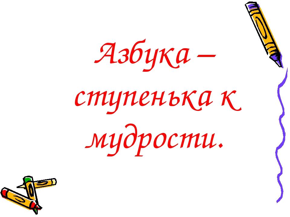 Азбука – ступенька к мудрости.