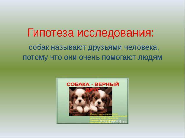 Гипотеза исследования: собак называют друзьями человека, потому что они очень...