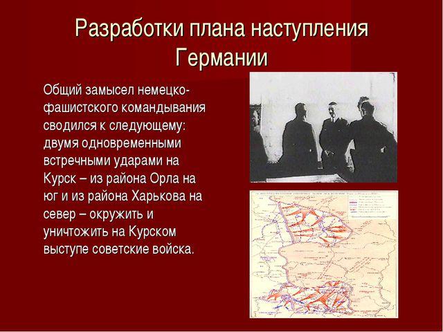 Разработки плана наступления Германии Общий замысел немецко-фашистского кома...