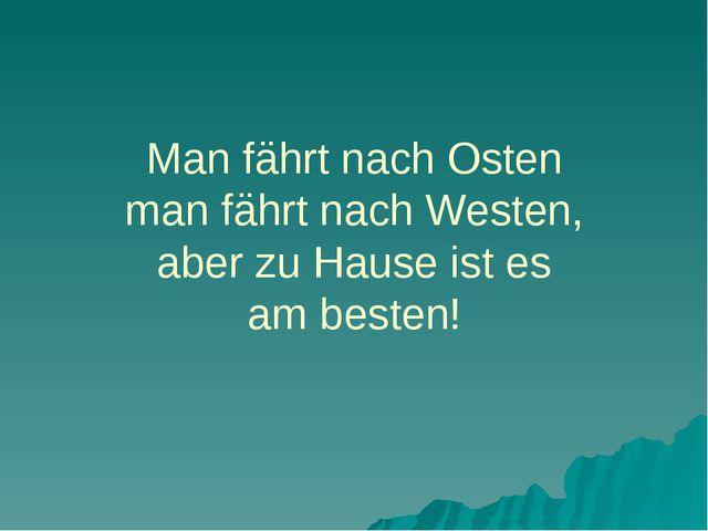 Man fährt nach Osten man fährt nach Westen, aber zu Hause ist es am besten!