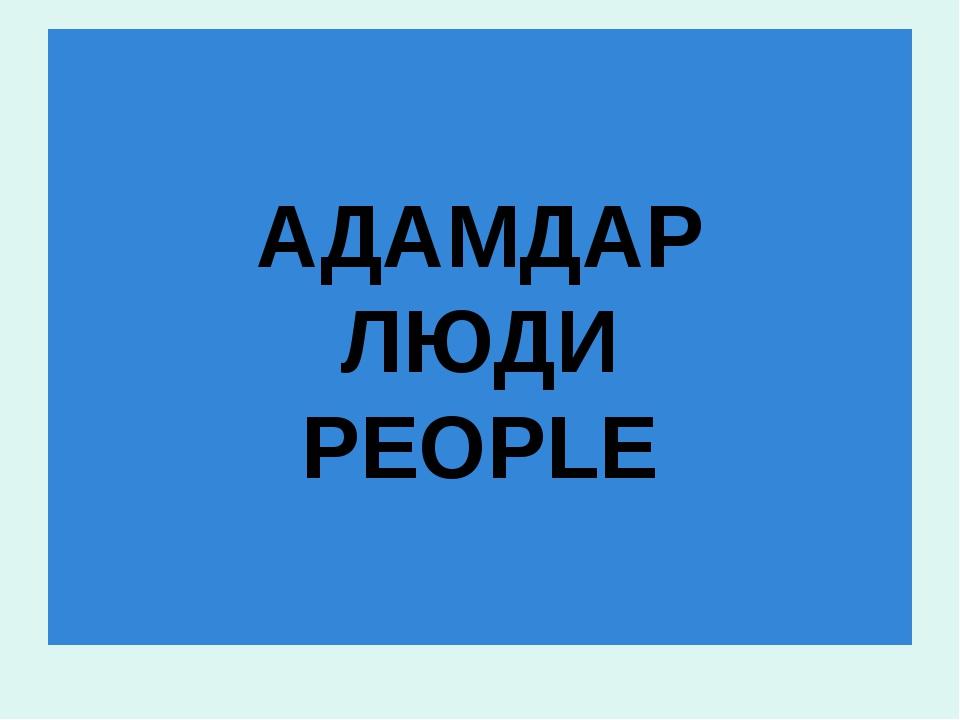 АДАМДАР ЛЮДИ PEOPLE