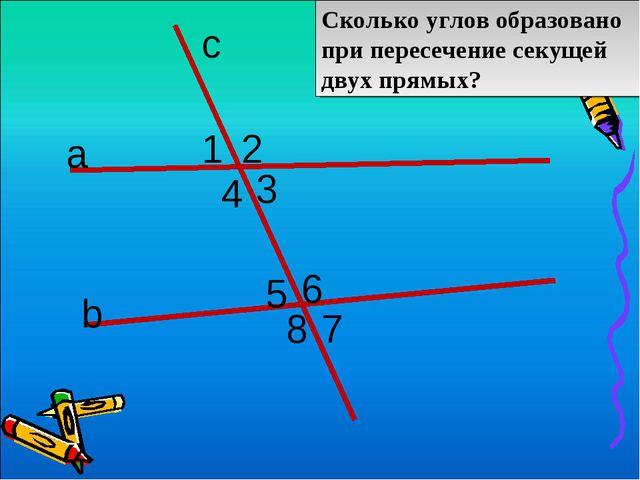 с а b Сколько углов образовано при пересечение секущей двух прямых? 1 2 3 4 5...