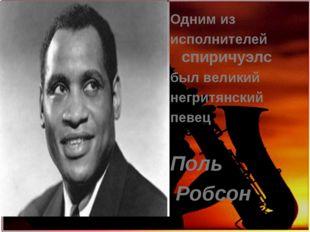 Одним из исполнителей спиричуэлс был великий негритянский певец Поль Робсон