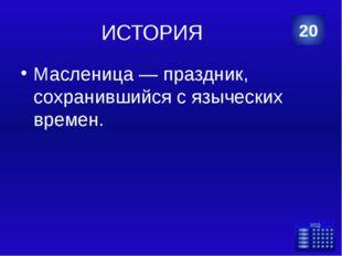 ИСТОРИЯ Масленица — праздник, сохранившийся с языческих времен. 20 Категория