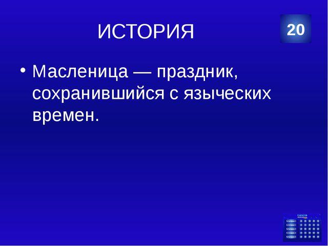 ИСТОРИЯ Масленица — праздник, сохранившийся с языческих времен. 20 Категория...