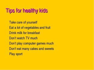 Tips for healthy kids Take care of yourself Eat a lot of vegetables and fruit