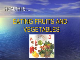 HEALTH IS ... EATING FRUITS AND VEGETABLES