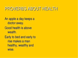 PROVERBS ABOUT HEALTH An apple a day keeps a doctor away. Good health is abov