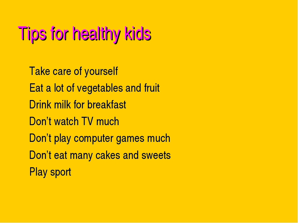 Tips for healthy kids Take care of yourself Eat a lot of vegetables and fruit...