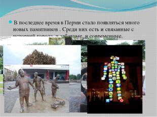 В последнее время в Перми стало появляться много новых памятников . Среди них
