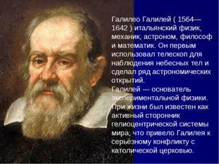 Галилео Галилей ( 1564— 1642 ) итальянский физик, механик, астроном, философ