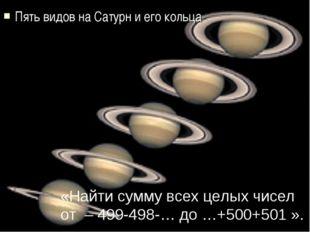 Пять видов на Сатурн и его кольца «Найти сумму всех целых чисел от – 499-498-
