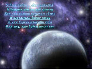 У всех людей – одна планета И ветрам нет на ней границ Как нет границ потокам