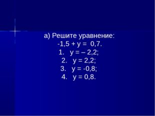 а) Решите уравнение: -1,5 + у = 0,7. 1. у = – 2,2; 2. у = 2,2; 3. у = -0,8;